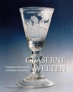 Gläserne Welten – Potsdamer Glasmacher schneiden Geschichte / Glass Worlds – Potsdam Glass-makers create history